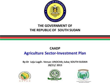 THE GOVERNMENT OF THE REPUBLIC OF SOUTH SUDAN By-Dr Leju Lugőr. Venue: UNOCHA; Juba; SOUTH SUDAN 28/11/ 2013 CAADP Agriculture Sector-Investment Plan.
