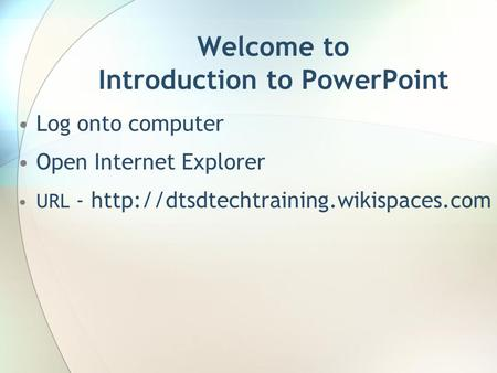 Welcome to Introduction to PowerPoint Log onto computer Open Internet Explorer URL -