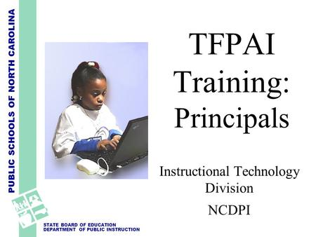 PUBLIC SCHOOLS OF NORTH CAROLINA STATE BOARD OF EDUCATION DEPARTMENT OF PUBLIC INSTRUCTION Instructional Technology Division NCDPI TFPAI Training: Principals.