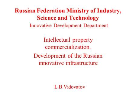 Russian Federation Ministry of Industry, Science and Technology Innovative Development Department Intellectual property commercialization. Development.