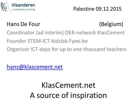 Palestine 09.12.2015 KlasCement.net A source of inspiration Hans De Four (Belgium) Coordinator (ad interim) OER-network KlasCement Founder STEM-ICT-kidslab.