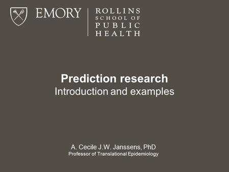Prediction research Introduction and examples A. Cecile J.W. Janssens, PhD Professor of Translational Epidemiology.