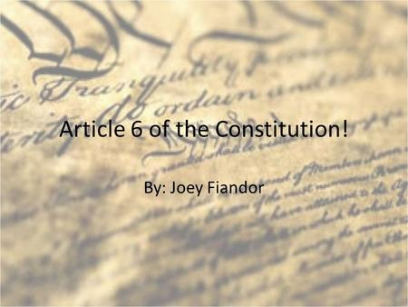 Article 6 of the Constitution! By: Joey Fiandor. What is article 6 of the U.S. Constitution? Article 6 deals with debts, oaths and supremacy. Debts and.