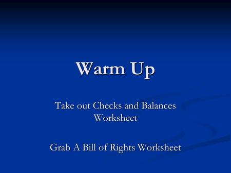 Warm Up Take out Checks and Balances Worksheet Grab A Bill of Rights Worksheet.