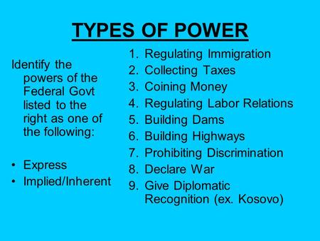 TYPES OF POWER Identify the powers of the Federal Govt listed to the right as one of the following: Express Implied/Inherent 1.Regulating Immigration 2.Collecting.