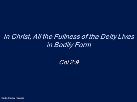 God's Eternal Purpose In Christ, All the Fullness of the Deity Lives in Bodily Form Col 2:9.