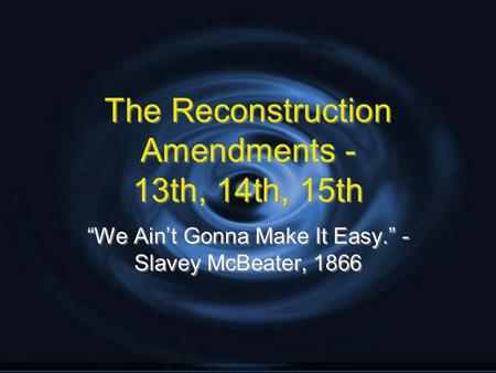 "The Reconstruction Amendments - 13th, 14th, 15th ""We Ain't Gonna Make It Easy."" - Slavey McBeater, 1866."