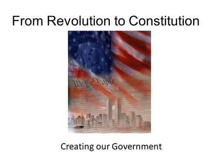 From Revolution to Constitution Creating our Government.