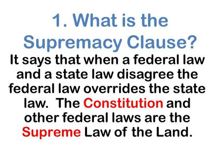 1. What is the Supremacy Clause? It says that when a federal law and a state law disagree the federal law overrides the state law. The Constitution and.