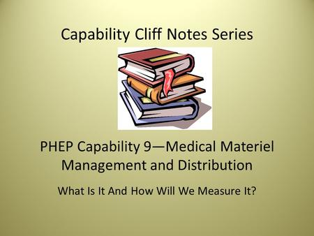 Capability Cliff Notes Series PHEP Capability 9—Medical Materiel Management and Distribution What Is It And How Will We Measure It?