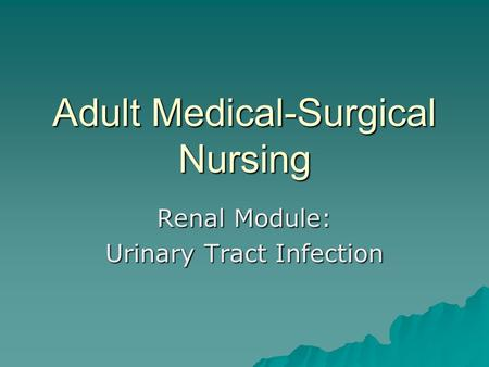 Adult Medical-Surgical Nursing Renal Module: Urinary Tract Infection.