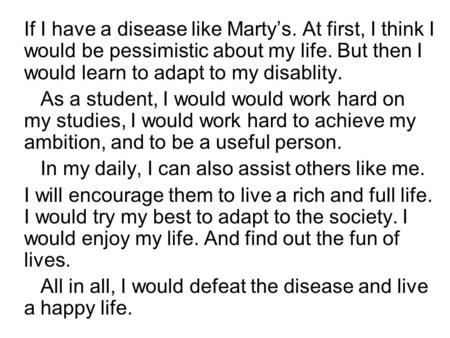 If I have a disease like Marty's. At first, I think I would be pessimistic about my life. But then I would learn to adapt to my disablity. As a student,