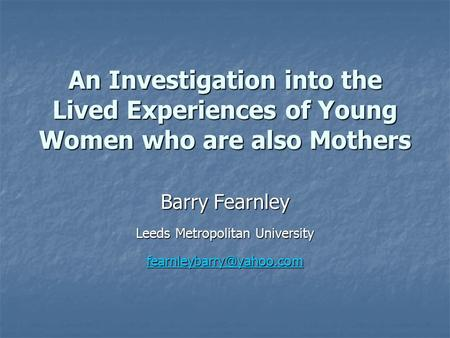 An Investigation into the Lived Experiences of Young Women who are also Mothers Barry Fearnley Leeds Metropolitan University