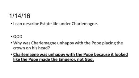 1/14/16 I can describe Estate life under Charlemagne. QOD Why was Charlemagne unhappy with the Pope placing the crown on his head? Charlemagne was unhappy.