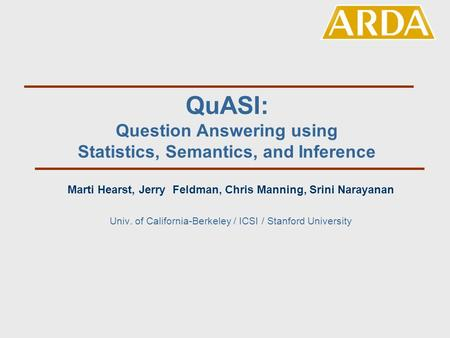 QuASI: Question Answering using Statistics, Semantics, and Inference Marti Hearst, Jerry Feldman, Chris Manning, Srini Narayanan Univ. of California-Berkeley.
