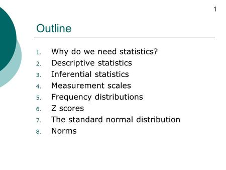 1 Outline 1. Why do we need statistics? 2. Descriptive statistics 3. Inferential statistics 4. Measurement scales 5. Frequency distributions 6. Z scores.
