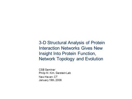3-D Structural Analysis of Protein Interaction Networks Gives New Insight Into Protein Function, Network Topology and Evolution CSB Seminar Philip M. Kim,