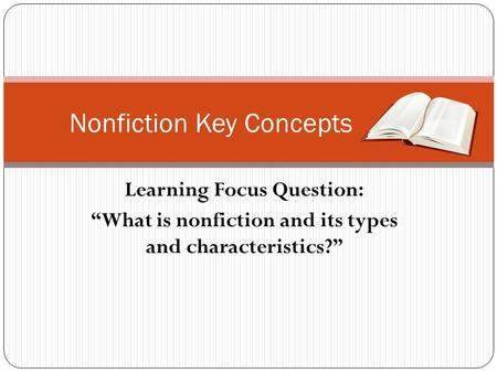 "Learning Focus Question: ""What is nonfiction and its types and characteristics?"" Nonfiction Key Concepts."