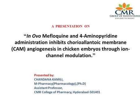 "A PRESENTATION ON "" In Ovo Mefloquine and 4-Aminopyridine administration inhibits chorioallantoic membrane (CAM) angiogenesis in chicken embryos through."