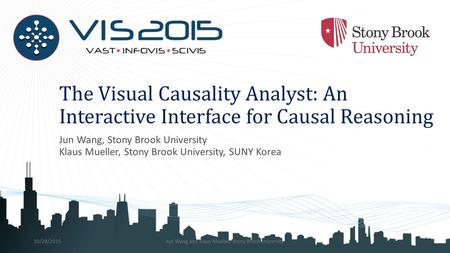 The Visual Causality Analyst: An Interactive Interface for Causal Reasoning Jun Wang, Stony Brook University Klaus Mueller, Stony Brook University, SUNY.
