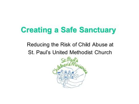 Creating a Safe Sanctuary Reducing the Risk of Child Abuse at St. Paul's United Methodist Church.