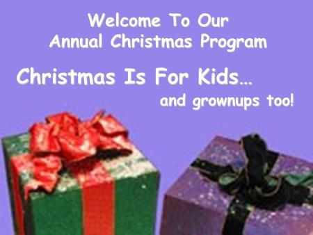 Welcome To Our Annual Christmas Program Christmas Is For Kids… and grownups too! and grownups too!