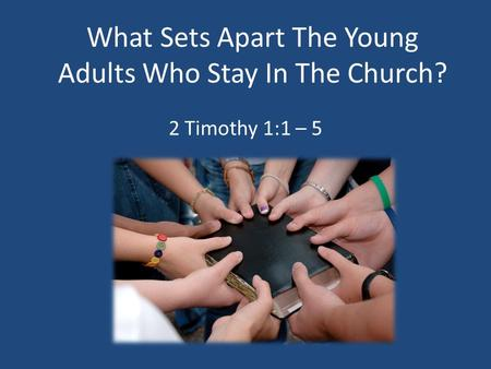 What Sets Apart The Young Adults Who Stay In The Church? 2 Timothy 1:1 – 5.