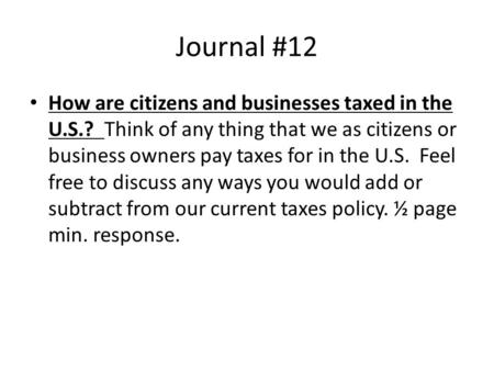 Journal #12 How are citizens and businesses taxed in the U.S.? Think of any thing that we as citizens or business owners pay taxes for in the U.S. Feel.