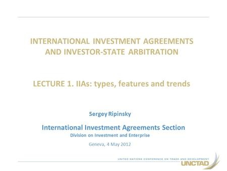 INTERNATIONAL INVESTMENT AGREEMENTS AND INVESTOR-STATE ARBITRATION LECTURE 1. IIAs: types, features and trends Sergey Ripinsky International Investment.