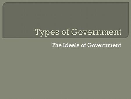 The Ideals of Government.  Based on Geographical Distribution of Power  Based on Relationship Between Legislative and Executive Branches  Based on.