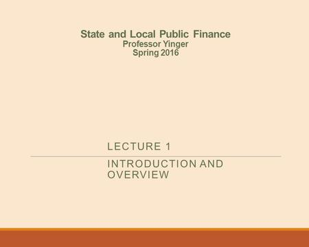 State and Local Public Finance Professor Yinger Spring 2016 LECTURE 1 INTRODUCTION AND OVERVIEW.