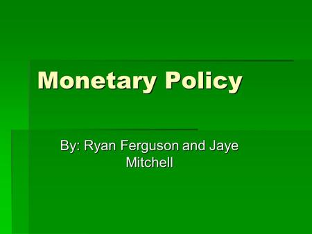 Monetary Policy By: Ryan Ferguson and Jaye Mitchell.