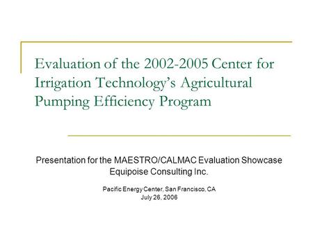 Evaluation of the 2002-2005 Center for Irrigation Technology's Agricultural Pumping Efficiency Program Presentation for the MAESTRO/CALMAC Evaluation Showcase.