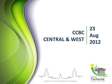 CCBC CENTRAL & WEST 23 Aug 2012. Programme Welcoming: Mr Neo Rampa Chairman: CCBC CENTRAL & WEST FORUM CCBC Overview: Mr Fanie Du Plessis CEO: CCBC City.