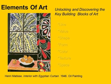Elements Of Art Unlocking and Discovering the Key Building Blocks of Art *Line *Value *Shape *Form *Color *Texture *Space Henri Matisse. Interior with.