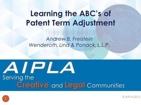 Andrew B. Freistein Wenderoth, Lind & Ponack, L.L.P. Learning the ABC's of Patent Term Adjustment 1 © AIPLA 2015.