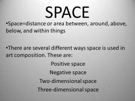 SPACE Space=distance or area between, around, above, below, and within things There are several different ways space is used in art composition. These.