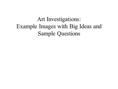 Art Investigations: Example Images with Big Ideas and Sample Questions.