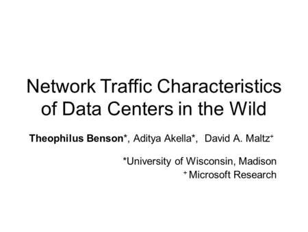 Network Traffic Characteristics of Data Centers in the Wild Theophilus Benson*, Aditya Akella*, David A. Maltz + *University of Wisconsin, Madison + Microsoft.