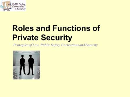 Roles and Functions of Private Security Principles of Law, Public Safety, Corrections and Security.