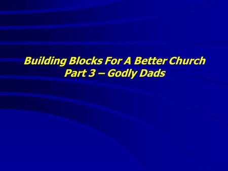 Building Blocks For A Better Church Part 3 – Godly Dads.