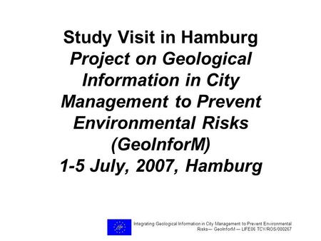 Integrating Geological Information in City Management to Prevent Environmental Risks― GeoInforM ― LIFE06 TCY/ROS/000267 Study Visit in Hamburg Project.