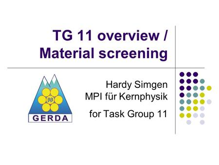 TG 11 overview / Material screening Hardy Simgen MPI für Kernphysik for Task Group 11.