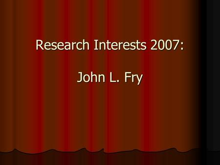 Research Interests 2007: John L. Fry. Research Supported BY: Air Force Office of Scientific Research Air Force Office of Scientific Research R. A. Welch.