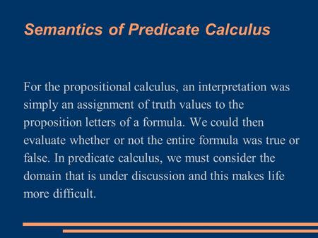 Semantics of Predicate Calculus For the propositional calculus, an interpretation was simply an assignment of truth values to the proposition letters of.