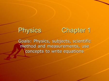 Physics Chapter 1 Goals: Physics, subjects, scientific method and measurements, use concepts to write equations.