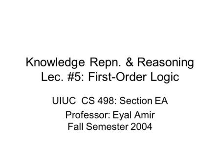 Knowledge Repn. & Reasoning Lec. #5: First-Order Logic UIUC CS 498: Section EA Professor: Eyal Amir Fall Semester 2004.