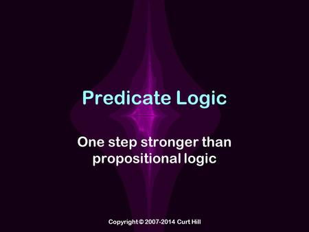 Predicate Logic One step stronger than propositional logic Copyright © 2007-2014 Curt Hill.