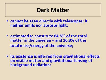 Dark Matter cannot be seen directly with telescopes; it neither emits nor absorbs light; estimated to constitute 84.5% of the total matter in the universe.
