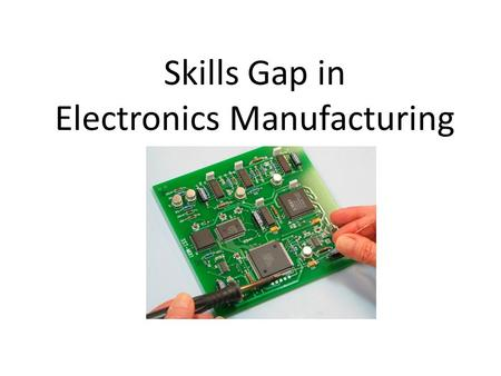Skills Gap in Electronics Manufacturing. Customized Training Continuing Education.